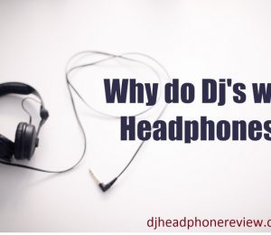 Causes Of Wearing Headphones For The DJs?